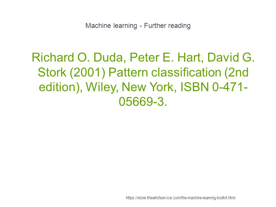 Machine learning - Further reading 1 Richard O. Duda, Peter E. Hart, David G. Stork (2001) Pattern classification (2nd edition), Wiley, New York, ISBN
