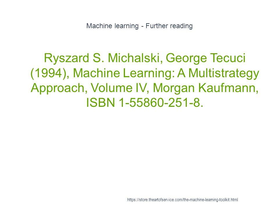 Machine learning - Further reading 1 Ryszard S. Michalski, George Tecuci (1994), Machine Learning: A Multistrategy Approach, Volume IV, Morgan Kaufman
