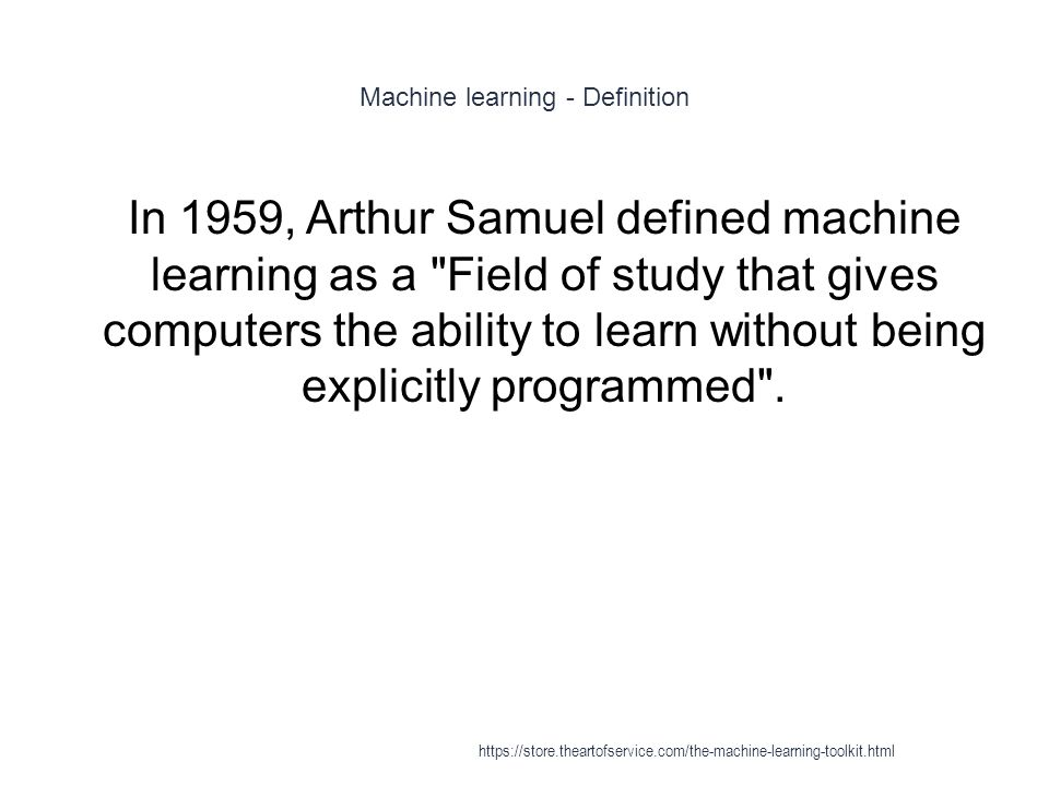 Machine learning - Definition 1 This definition is notable for its defining machine learning in fundamentally operational rather than cognitive terms, thus following Alan Turing s proposal in Turing s paper Computing Machinery and Intelligence that the question Can machines think? be replaced with the question Can machines do what we (as thinking entities) can do? https://store.theartofservice.com/the-machine-learning-toolkit.html