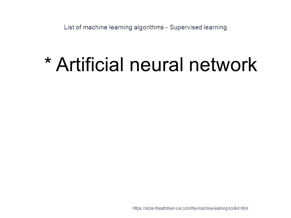 List of machine learning algorithms - Supervised learning 1 * Artificial neural network https://store.theartofservice.com/the-machine-learning-toolkit
