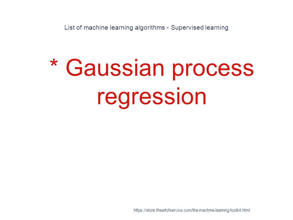 List of machine learning algorithms - Supervised learning 1 * Gaussian process regression https://store.theartofservice.com/the-machine-learning-toolk