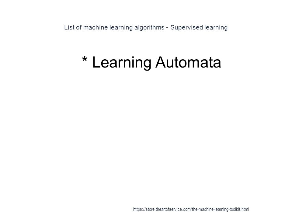 List of machine learning algorithms - Supervised learning 1 * Learning Automata https://store.theartofservice.com/the-machine-learning-toolkit.html