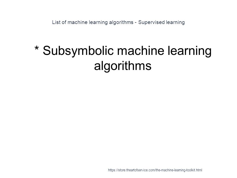 List of machine learning algorithms - Supervised learning 1 * Subsymbolic machine learning algorithms https://store.theartofservice.com/the-machine-le