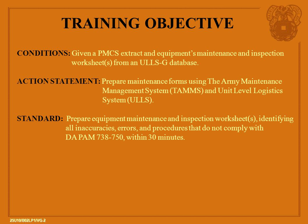 2 25U10/B02LP1/VG-2 TRAINING OBJECTIVE CONDITIONS: Given a PMCS extract and equipment's maintenance and inspection worksheet(s) from an ULLS-G database.