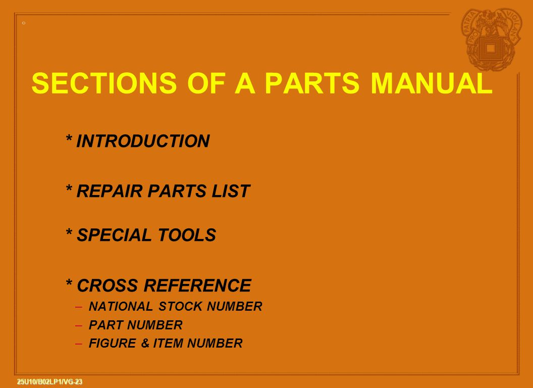 23 25U10/B02LP1/VG-23 * INTRODUCTION * REPAIR PARTS LIST * SPECIAL TOOLS * CROSS REFERENCE –NATIONAL STOCK NUMBER –PART NUMBER –FIGURE & ITEM NUMBER SECTIONS OF A PARTS MANUAL