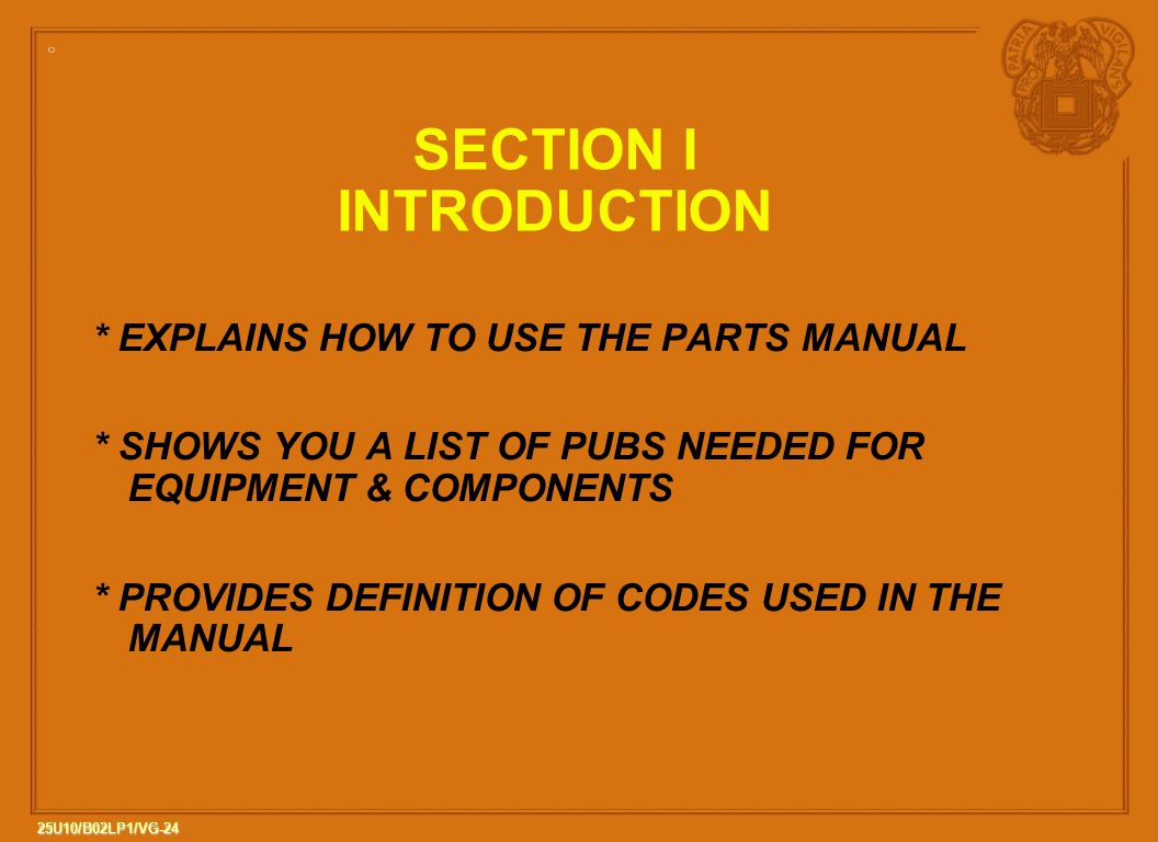 24 25U10/B02LP1/VG-24 SECTION I INTRODUCTION * EXPLAINS HOW TO USE THE PARTS MANUAL * SHOWS YOU A LIST OF PUBS NEEDED FOR EQUIPMENT & COMPONENTS * PROVIDES DEFINITION OF CODES USED IN THE MANUAL