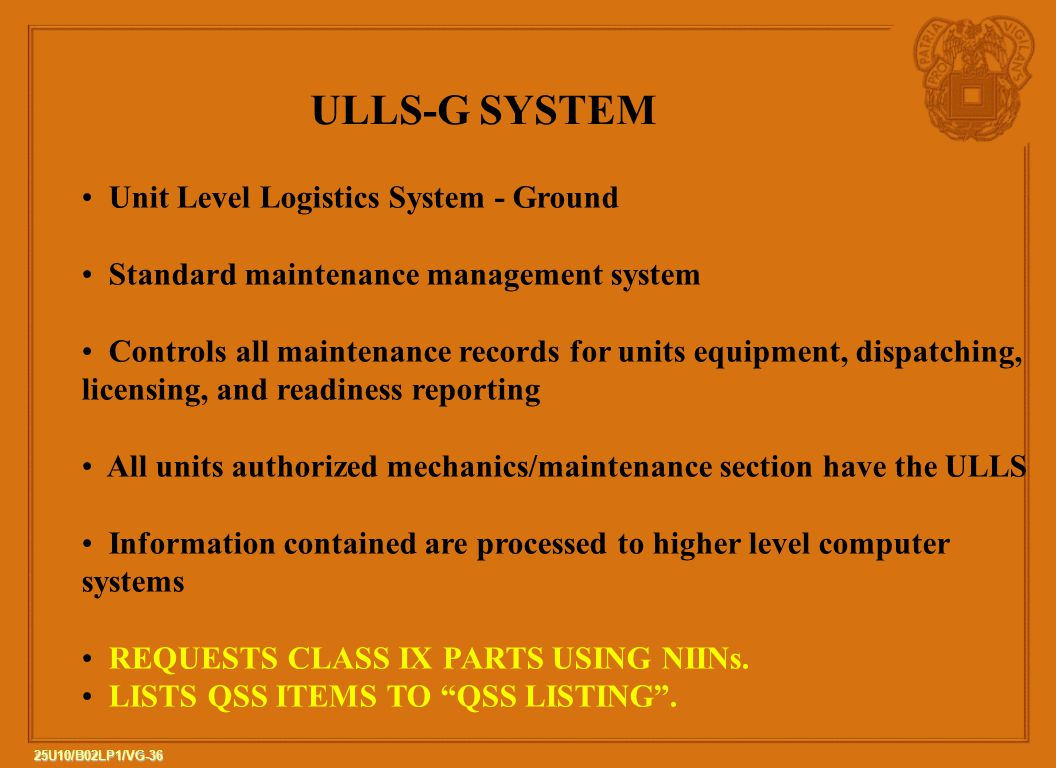 36 25U10/B02LP1/VG-36 ULLS-G SYSTEM Unit Level Logistics System - Ground Standard maintenance management system Controls all maintenance records for units equipment, dispatching, licensing, and readiness reporting All units authorized mechanics/maintenance section have the ULLS Information contained are processed to higher level computer systems REQUESTS CLASS IX PARTS USING NIINs.