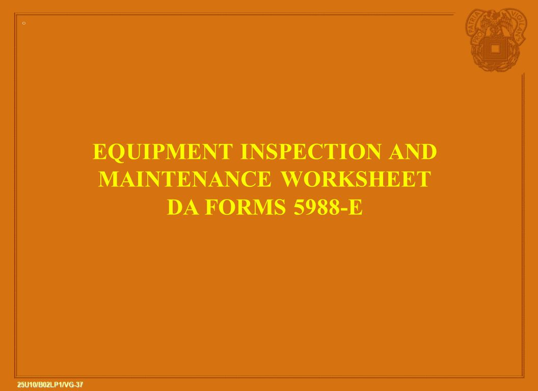 37 25U10/B02LP1/VG-37 EQUIPMENT INSPECTION AND MAINTENANCE WORKSHEET DA FORMS 5988-E