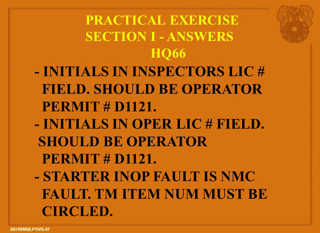 47 25U10/B02LP1/VG-47 PRACTICAL EXERCISE SECTION I - ANSWERS HQ66 - INITIALS IN INSPECTORS LIC # FIELD. SHOULD BE OPERATOR PERMIT # D1121. - INITIALS