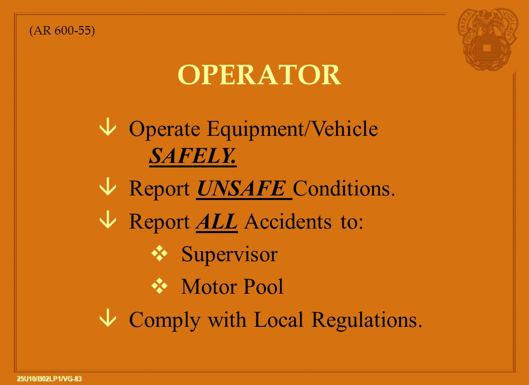 83 25U10/B02LP1/VG-83 OPERATOR â Operate Equipment/Vehicle SAFELY. â Report UNSAFE Conditions. â Report ALL Accidents to: v Supervisor v Motor Pool â