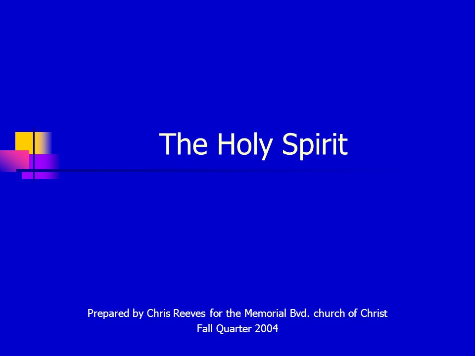 The Holy Spirit Prepared by Chris Reeves for the Memorial Bvd. church of Christ Fall Quarter 2004
