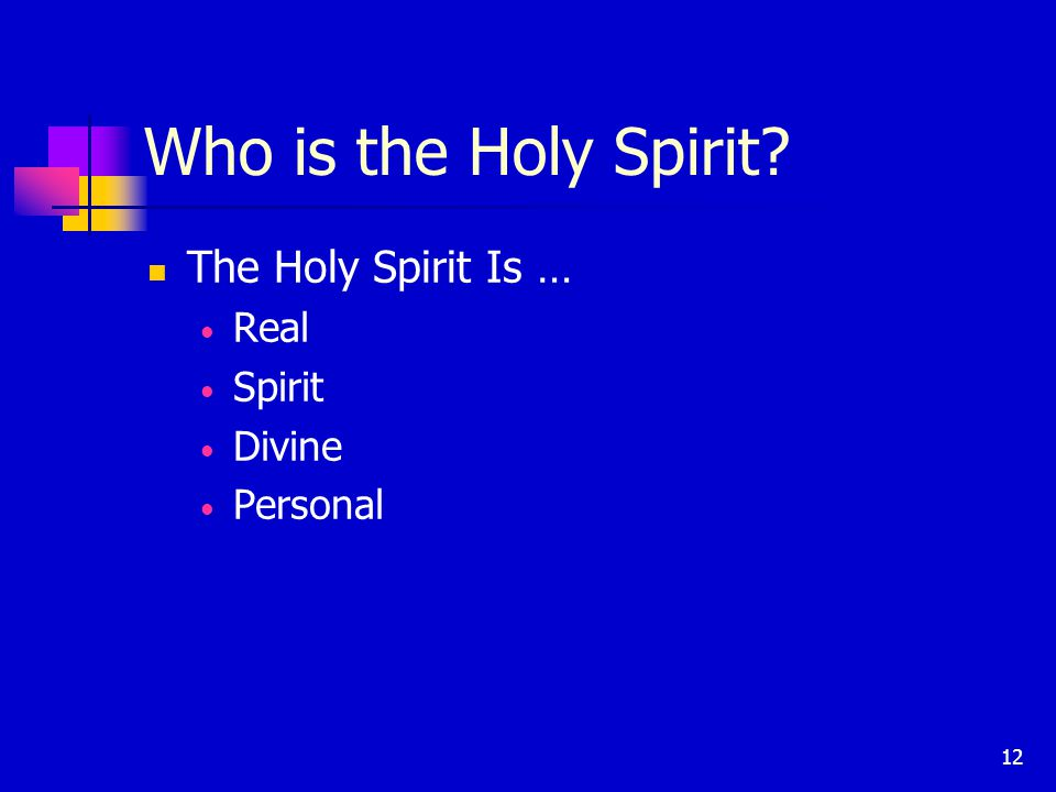 12 Who is the Holy Spirit The Holy Spirit Is … Real Spirit Divine Personal