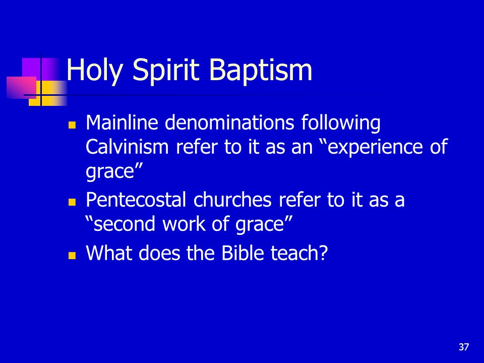 37 Holy Spirit Baptism Mainline denominations following Calvinism refer to it as an experience of grace Pentecostal churches refer to it as a second work of grace What does the Bible teach