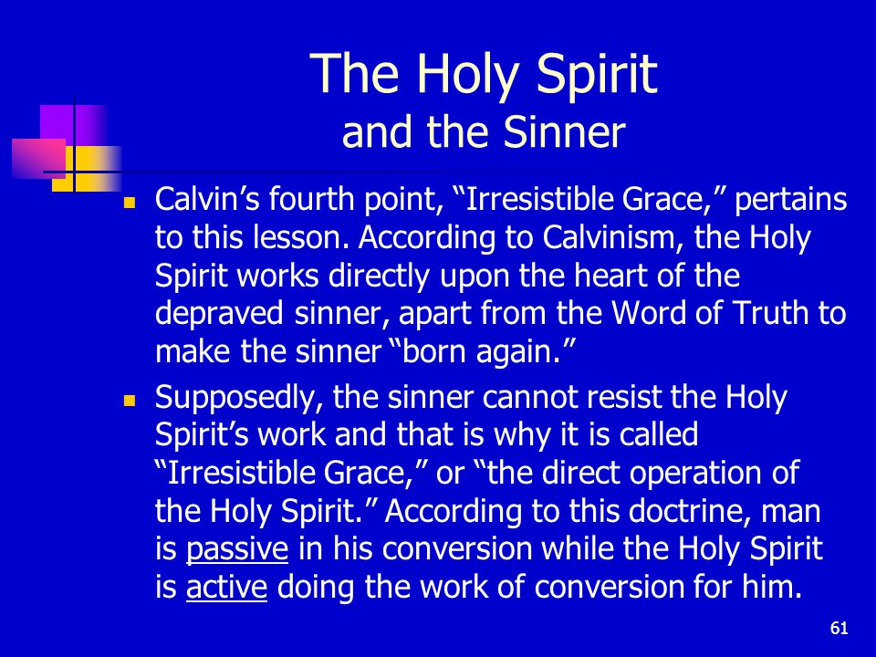 61 The Holy Spirit and the Sinner Calvin's fourth point, Irresistible Grace, pertains to this lesson.