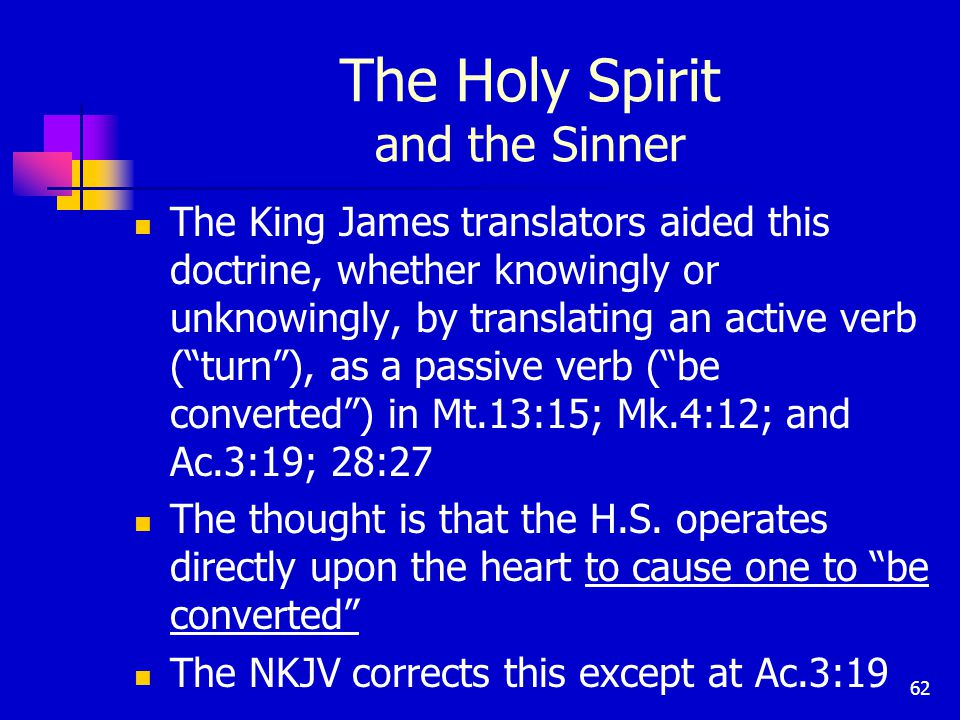 62 The Holy Spirit and the Sinner The King James translators aided this doctrine, whether knowingly or unknowingly, by translating an active verb ( turn ), as a passive verb ( be converted ) in Mt.13:15; Mk.4:12; and Ac.3:19; 28:27 The thought is that the H.S.