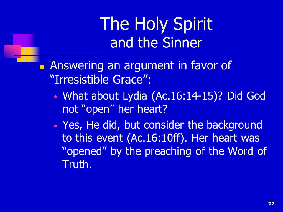 65 The Holy Spirit and the Sinner Answering an argument in favor of Irresistible Grace : What about Lydia (Ac.16:14-15).