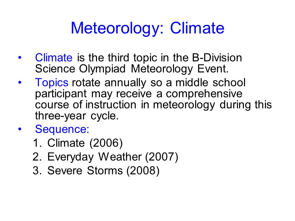 Meteorology: Climate Climate is the third topic in the B-Division Science Olympiad Meteorology Event. Topics rotate annually so a middle school partic