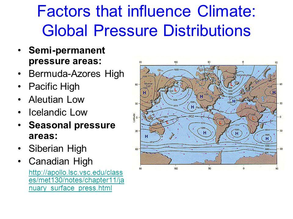 Factors that influence Climate: Global Pressure Distributions Semi-permanent pressure areas: Bermuda-Azores High Pacific High Aleutian Low Icelandic L