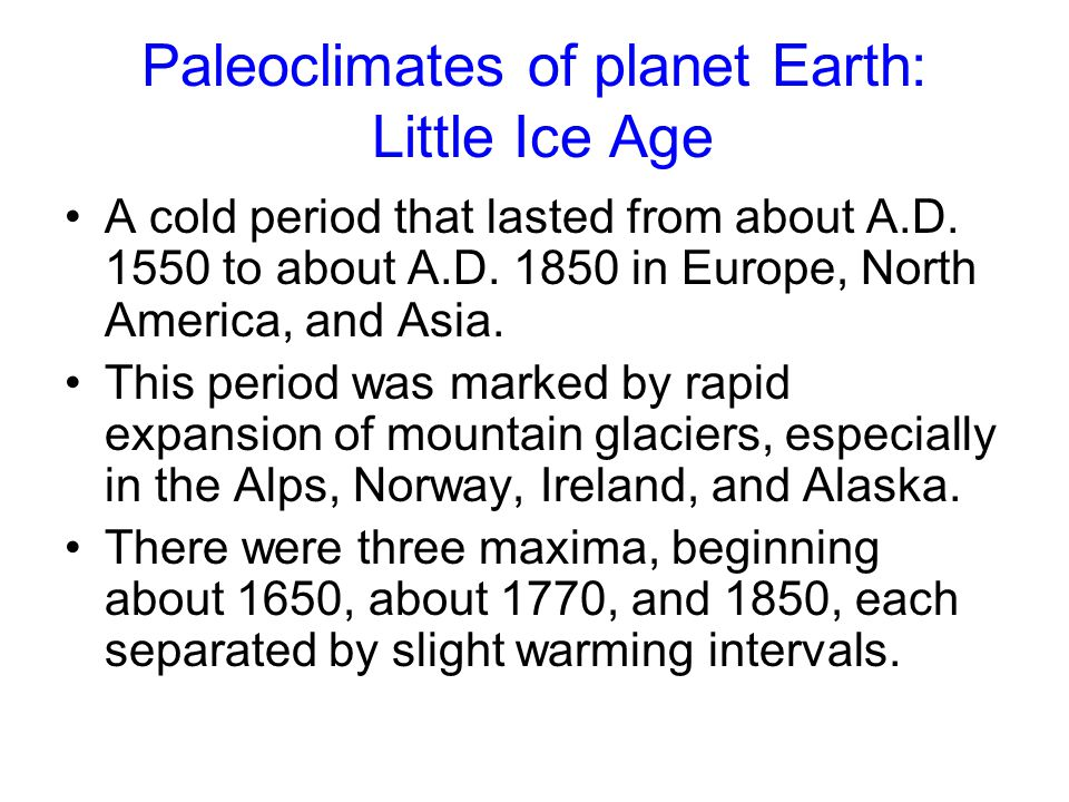 Paleoclimates of planet Earth: Little Ice Age A cold period that lasted from about A.D. 1550 to about A.D. 1850 in Europe, North America, and Asia. Th