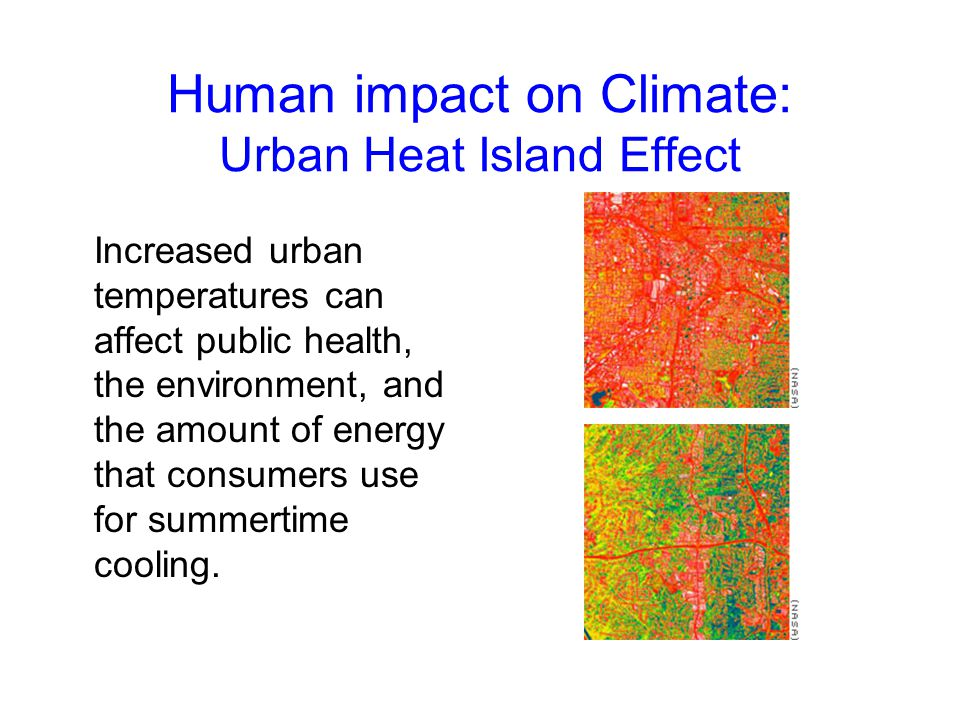 Human impact on Climate: Urban Heat Island Effect Increased urban temperatures can affect public health, the environment, and the amount of energy tha
