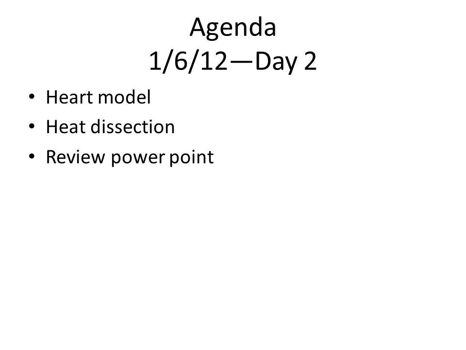 Agenda 1/6/12—Day 2 Heart model Heat dissection Review power point
