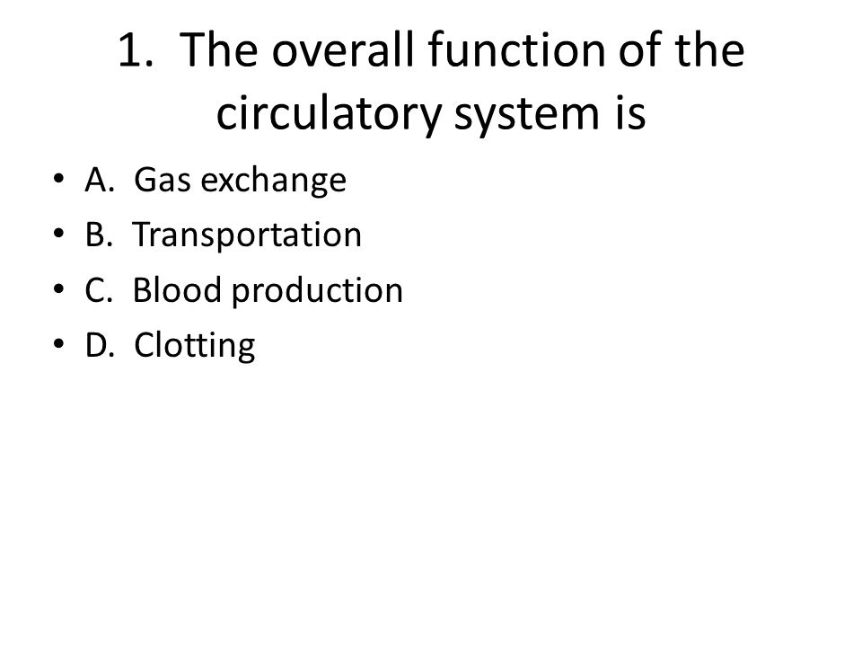 1. The overall function of the circulatory system is A. Gas exchange B. Transportation C. Blood production D. Clotting