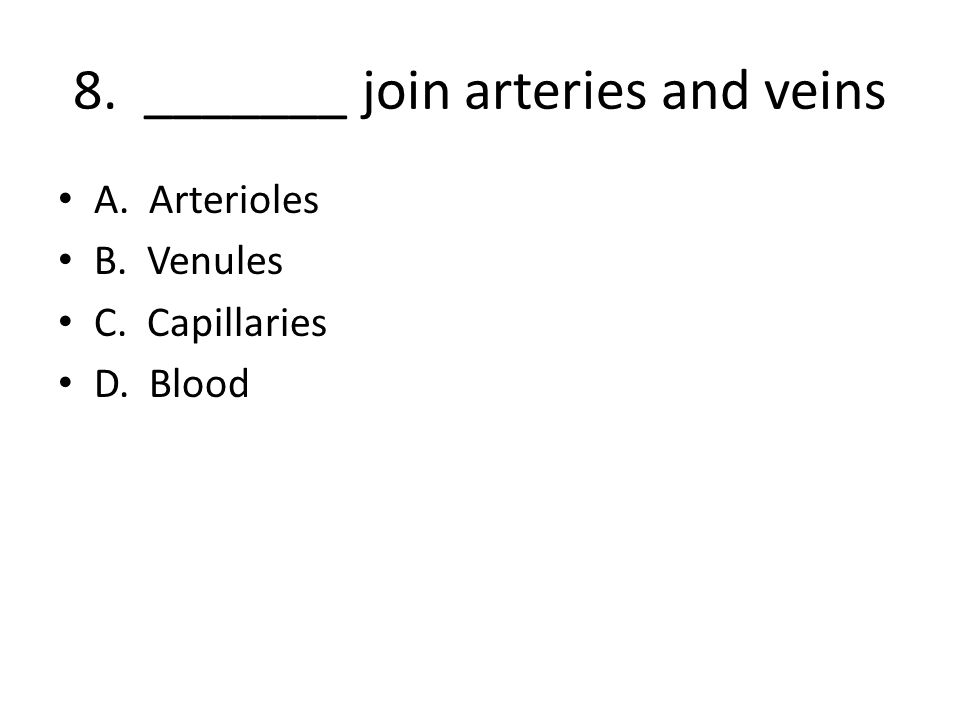 8. _______ join arteries and veins A. Arterioles B. Venules C. Capillaries D. Blood