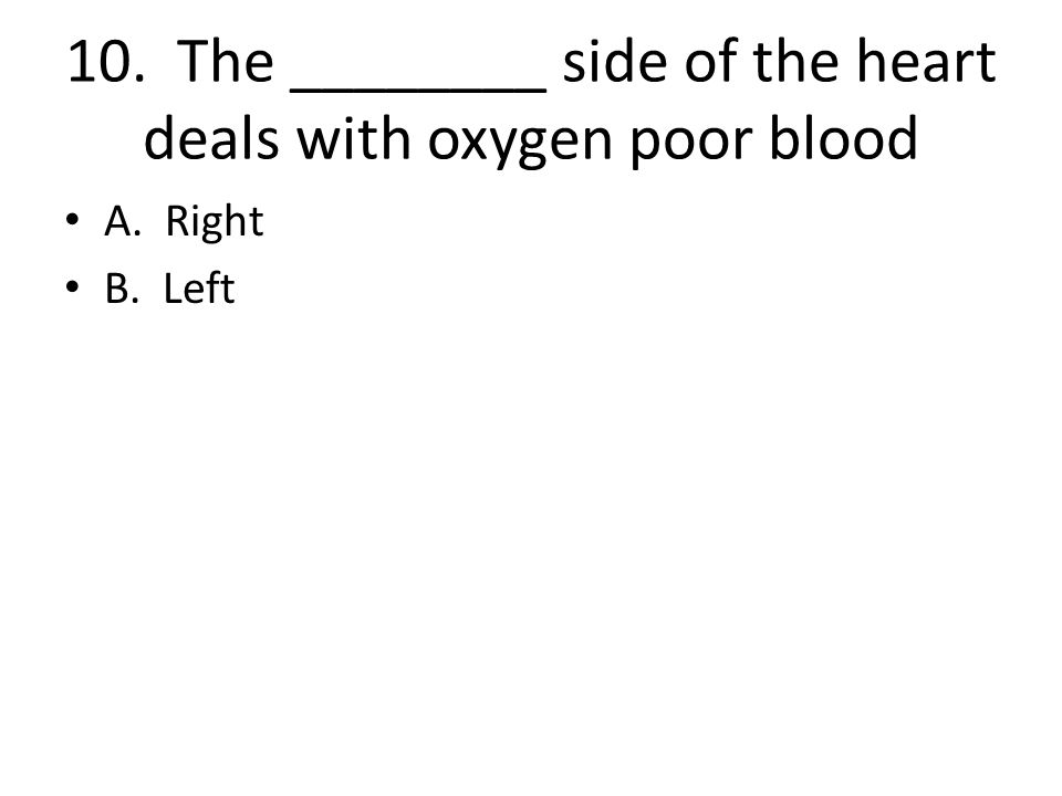 10. The ________ side of the heart deals with oxygen poor blood A. Right B. Left