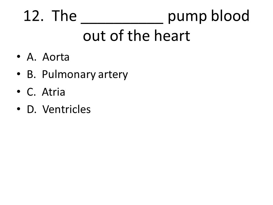 12. The __________ pump blood out of the heart A. Aorta B. Pulmonary artery C. Atria D. Ventricles