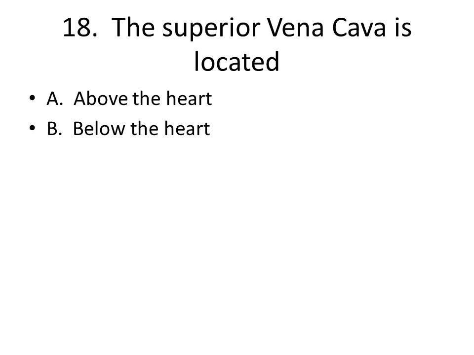 18. The superior Vena Cava is located A. Above the heart B. Below the heart