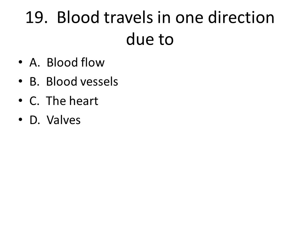 19. Blood travels in one direction due to A. Blood flow B. Blood vessels C. The heart D. Valves