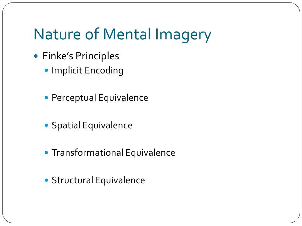 Nature of Mental Imagery Finke's Principles Implicit Encoding Perceptual Equivalence Spatial Equivalence Transformational Equivalence Structural Equiv