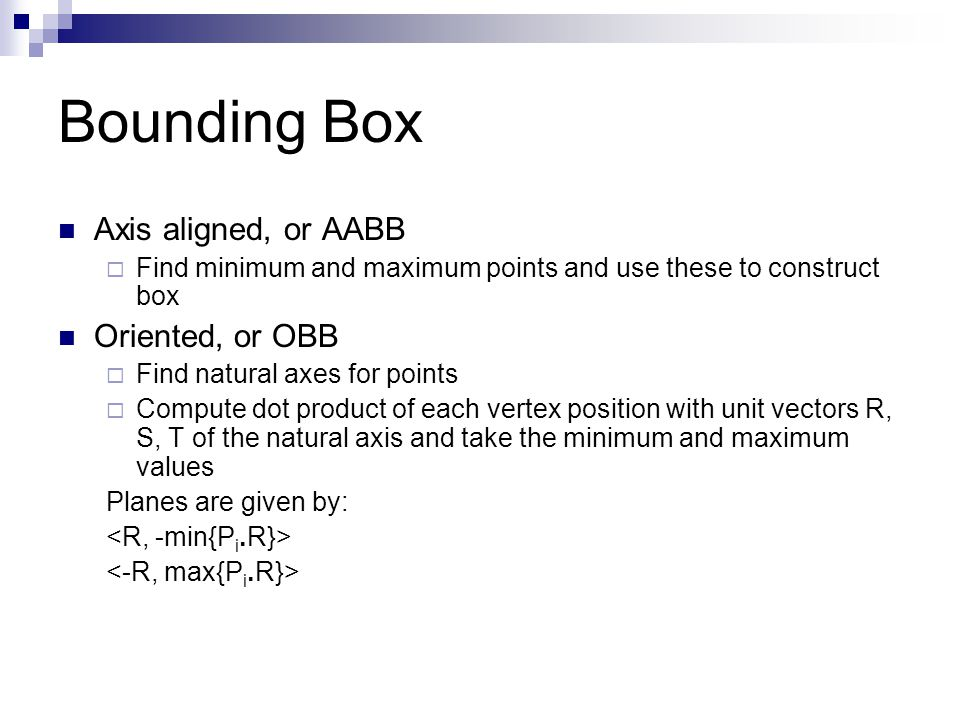 Bounding Box Axis aligned, or AABB  Find minimum and maximum points and use these to construct box Oriented, or OBB  Find natural axes for points  Compute dot product of each vertex position with unit vectors R, S, T of the natural axis and take the minimum and maximum values Planes are given by: