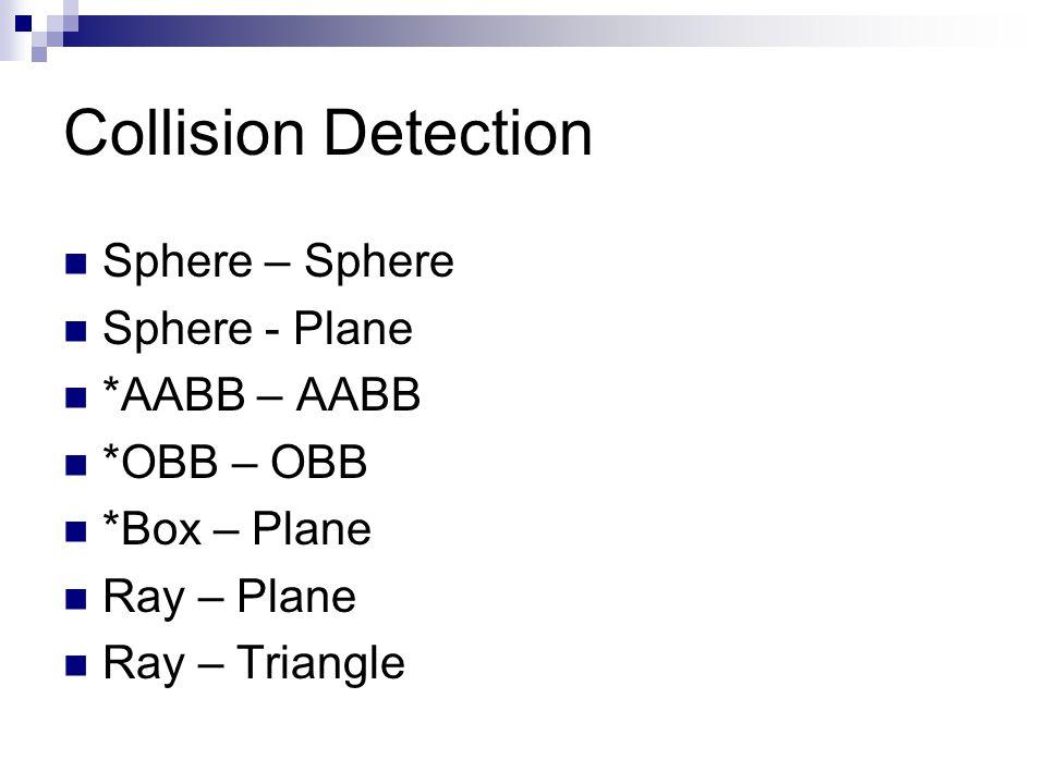 Collision Detection Sphere – Sphere Sphere - Plane *AABB – AABB *OBB – OBB *Box – Plane Ray – Plane Ray – Triangle