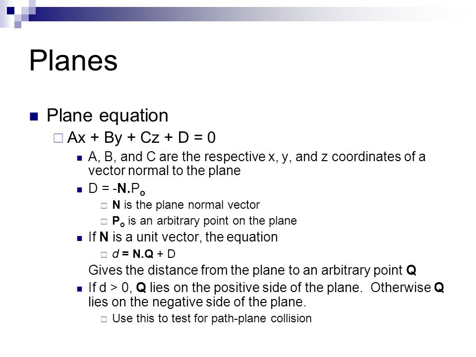 Planes Plane equation  Ax + By + Cz + D = 0 A, B, and C are the respective x, y, and z coordinates of a vector normal to the plane D = -N.P o  N is the plane normal vector  P o is an arbitrary point on the plane If N is a unit vector, the equation  d = N.Q + D Gives the distance from the plane to an arbitrary point Q If d > 0, Q lies on the positive side of the plane.