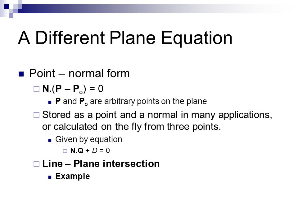 A Different Plane Equation Point – normal form  N.(P – P o ) = 0 P and P o are arbitrary points on the plane  Stored as a point and a normal in many applications, or calculated on the fly from three points.