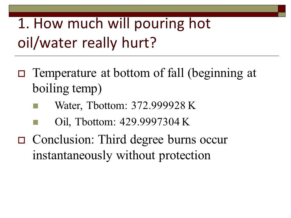 1. How much will pouring hot oil/water really hurt.