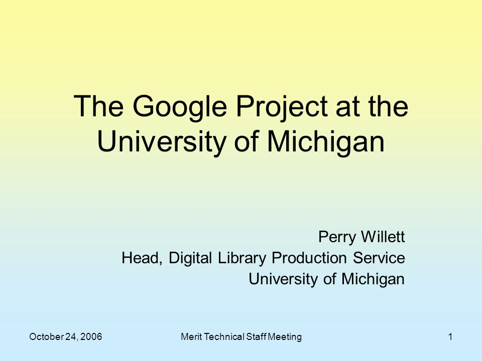 October 24, 2006Merit Technical Staff Meeting1 The Google Project at the University of Michigan Perry Willett Head, Digital Library Production Service