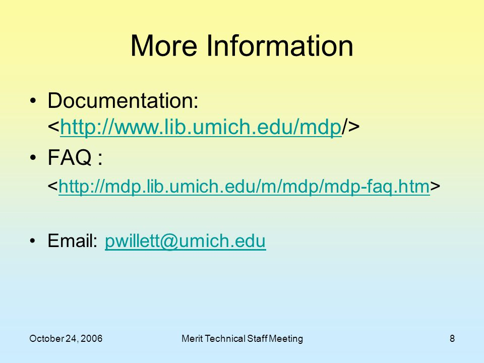 October 24, 2006Merit Technical Staff Meeting8 More Information Documentation: http://www.lib.umich.edu/mdp FAQ : http://mdp.lib.umich.edu/m/mdp/mdp-faq.htm Email: pwillett@umich.edupwillett@umich.edu