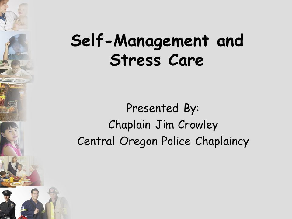 Self-Management and Stress Care Presented By: Chaplain Jim Crowley Central Oregon Police Chaplaincy