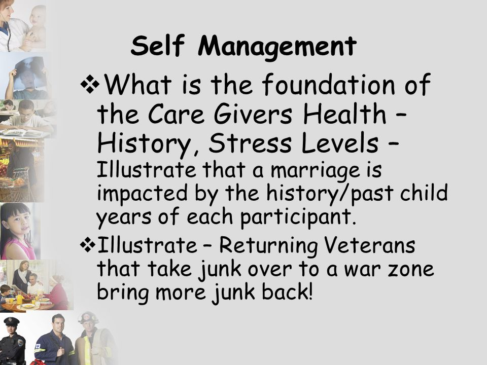 Self Management  What is the foundation of the Care Givers Health – History, Stress Levels – Illustrate that a marriage is impacted by the history/past child years of each participant.