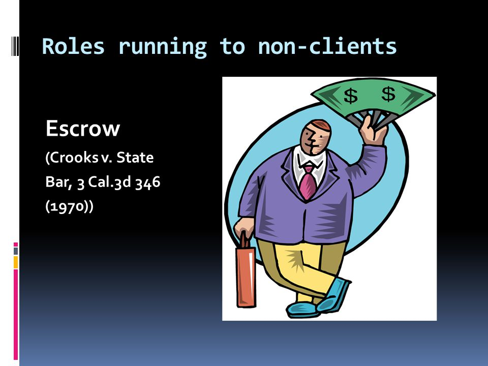 Roles running to non-clients Escrow (Crooks v. State Bar, 3 Cal.3d 346 (1970))