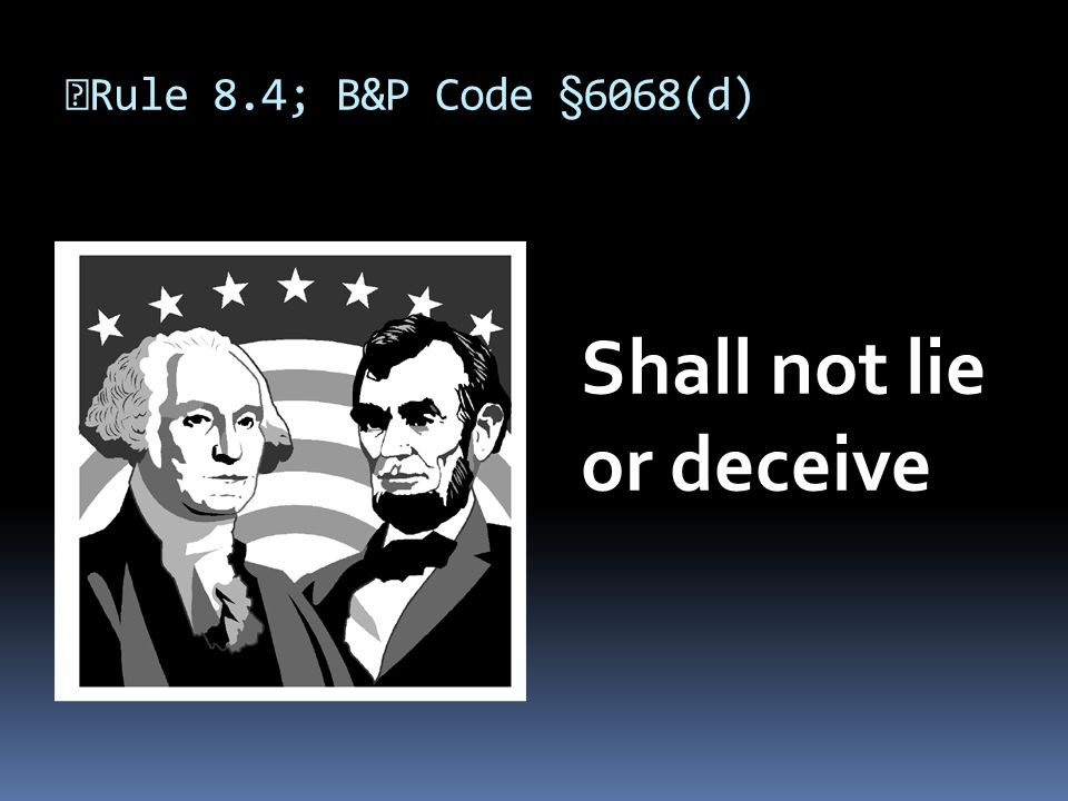 Rule 8.4; B&P Code §6068(d) Shall not lie or deceive