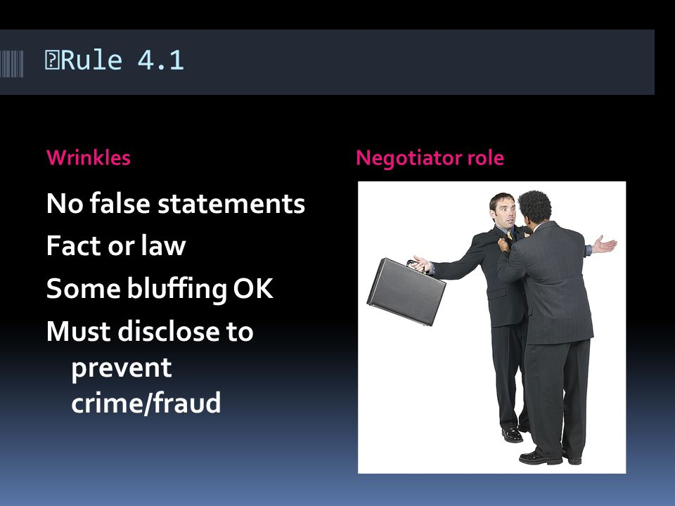Rule 4.1 WrinklesNegotiator role No false statements Fact or law Some bluffing OK Must disclose to prevent crime/fraud