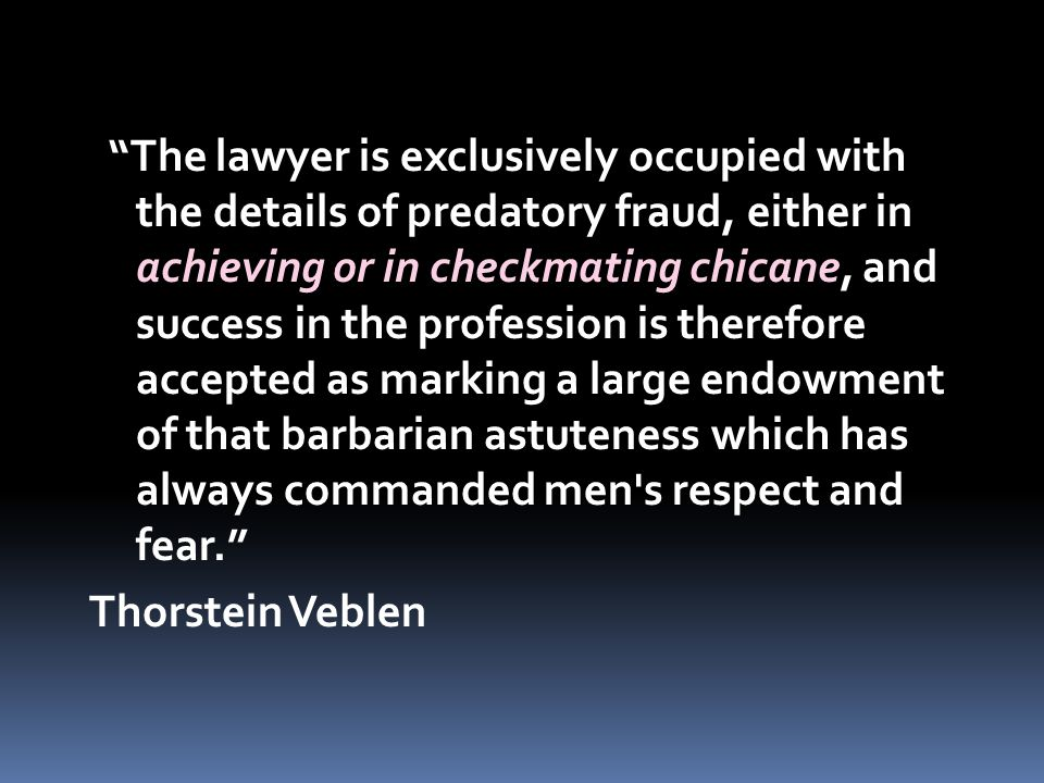 The lawyer is exclusively occupied with the details of predatory fraud, either in achieving or in checkmating chicane, and success in the profession is therefore accepted as marking a large endowment of that barbarian astuteness which has always commanded men s respect and fear. Thorstein Veblen