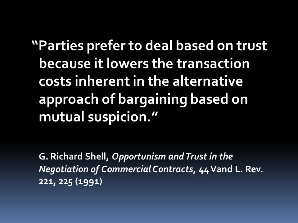 Parties prefer to deal based on trust because it lowers the transaction costs inherent in the alternative approach of bargaining based on mutual suspicion. G.