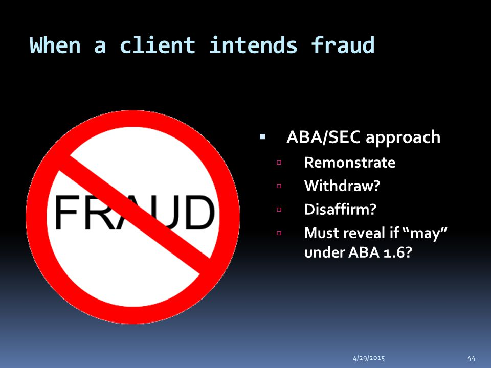 When a client intends fraud 4/29/2015 44  ABA/SEC approach  Remonstrate  Withdraw.