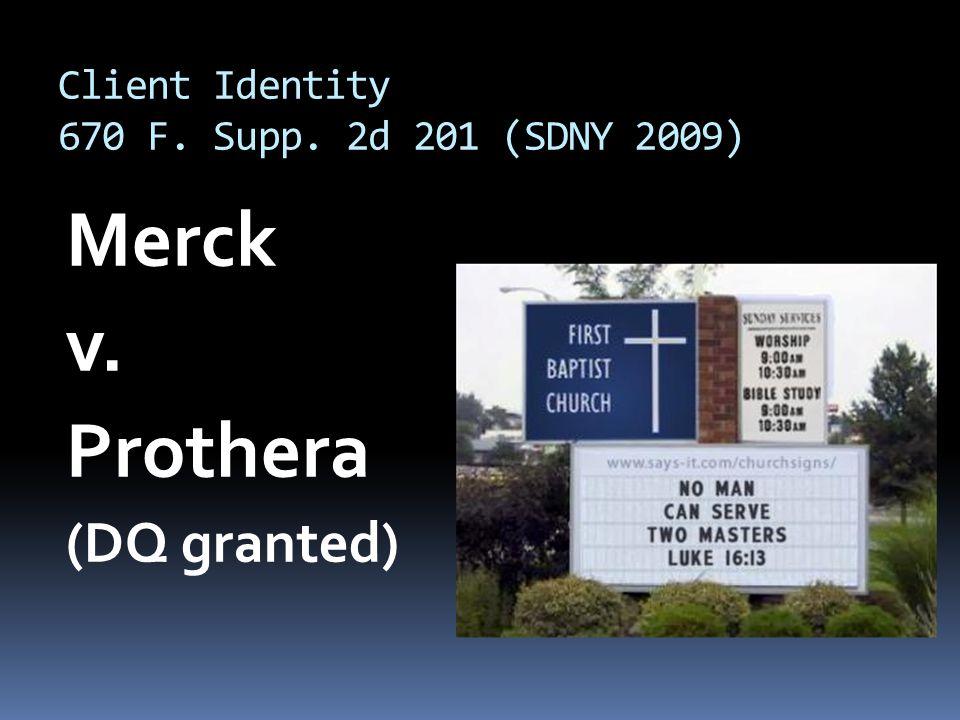 Client Identity 670 F. Supp. 2d 201 (SDNY 2009) Merck v. Prothera (DQ granted)