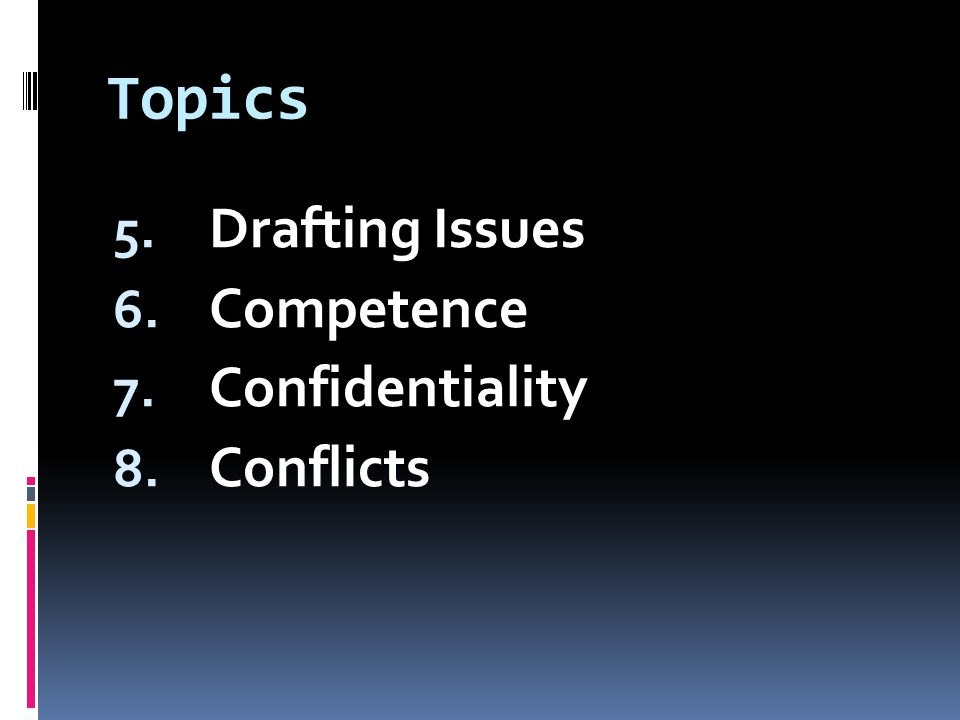 Topics 5. Drafting Issues 6. Competence 7. Confidentiality 8. Conflicts