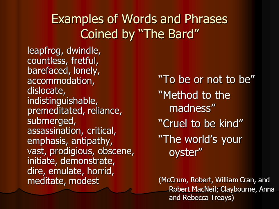 Examples of Words and Phrases Coined by The Bard leapfrog, dwindle, countless, fretful, barefaced, lonely, accommodation, dislocate, indistinguishable, premeditated, reliance, submerged, assassination, critical, emphasis, antipathy, vast, prodigious, obscene, initiate, demonstrate, dire, emulate, horrid, meditate, modest To be or not to be Method to the madness Cruel to be kind The world's your oyster (McCrum, Robert, William Cran, and Robert MacNeil; Claybourne, Anna and Rebecca Treays)